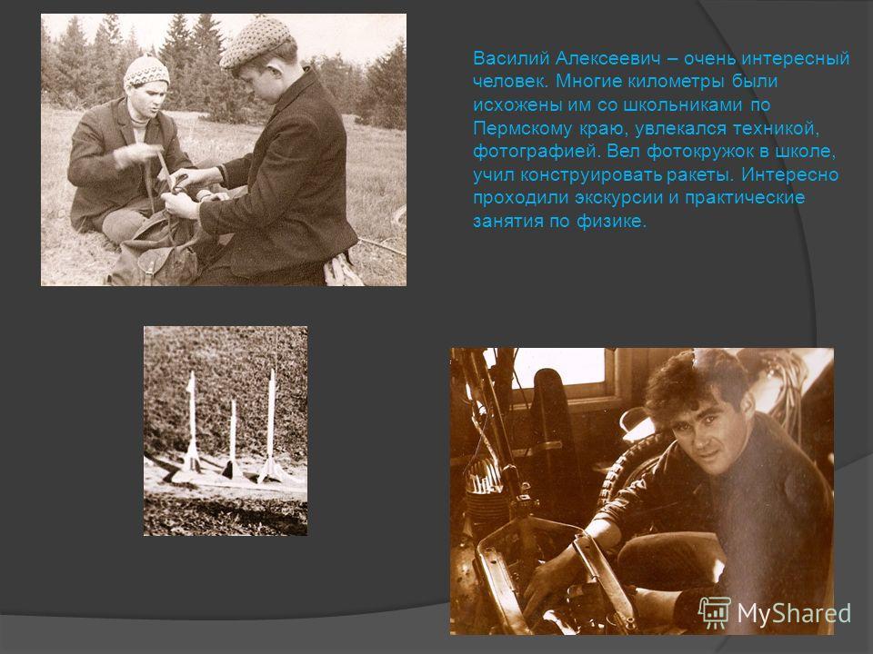 Василий Алексеевич – очень интересный человек. Многие километры были исхожены им со школьниками по Пермскому краю, увлекался техникой, фотографией. Вел фотокружок в школе, учил конструировать ракеты. Интересно проходили экскурсии и практические занят