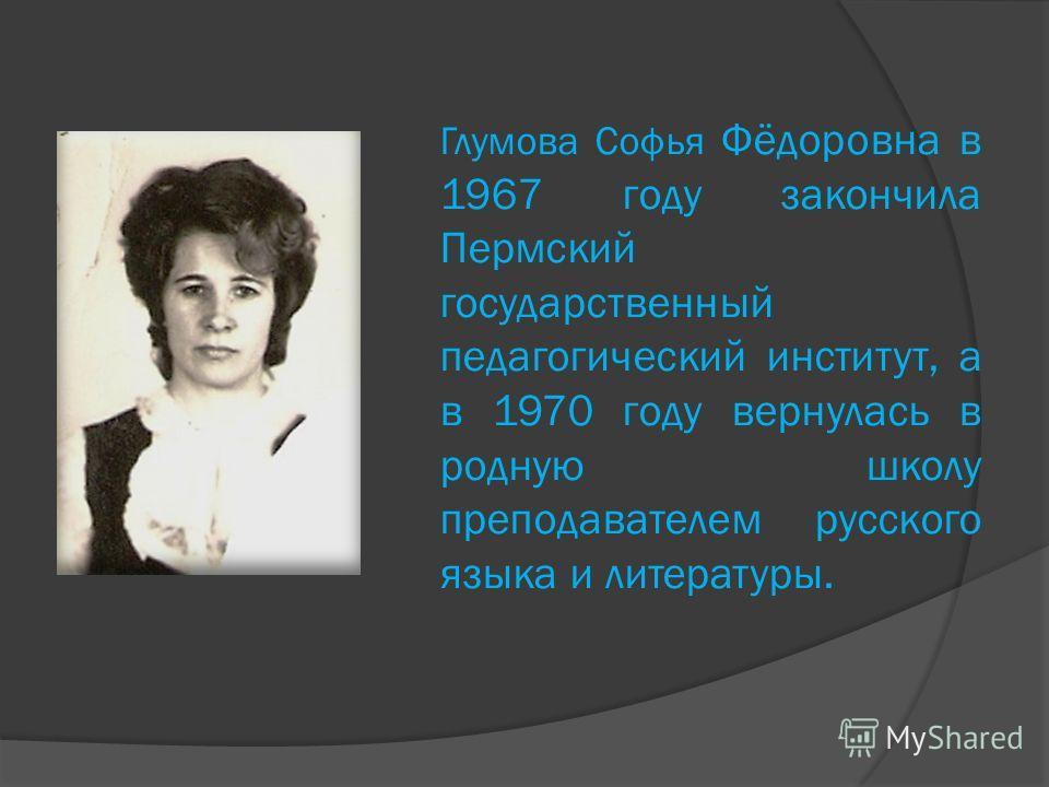 Глумова Софья Фёдоровна в 1967 году закончила Пермский государственный педагогический институт, а в 1970 году вернулась в родную школу преподавателем русского языка и литературы.