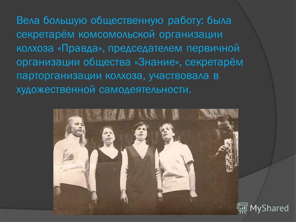 Вела большую общественную работу: была секретарём комсомольской организации колхоза «Правда», председателем первичной организации общества «Знание», секретарём парторганизации колхоза, участвовала в художественной самодеятельности.