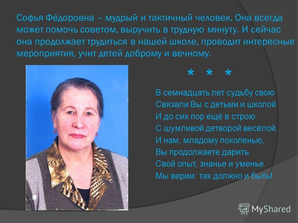 Софья Фёдоровна – мудрый и тактичный человек. Она всегда может помочь советом, выручить в трудную минуту. И сейчас она продолжает трудиться в нашей школе, проводит интересные мероприятия, учит детей доброму и вечному. В семнадцать лет судьбу свою Свя