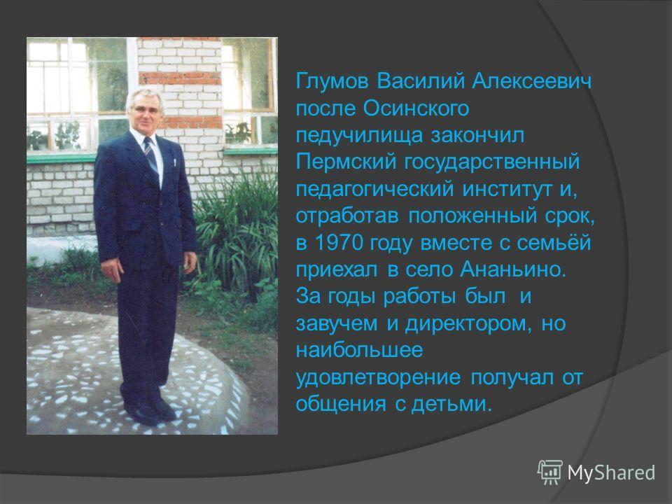 Глумов Василий Алексеевич после Осинского педучилища закончил Пермский государственный педагогический институт и, отработав положенный срок, в 1970 году вместе с семьёй приехал в село Ананьино. За годы работы был и завучем и директором, но наибольшее