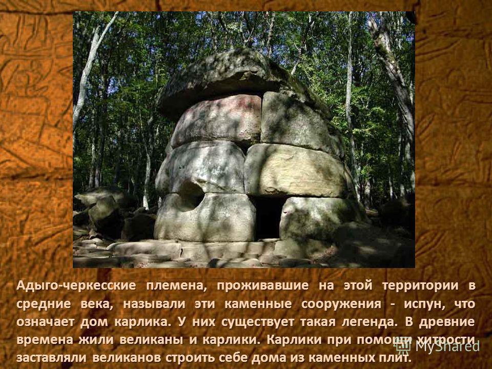 Адыго-черкесские племена, проживавшие на этой территории в средние века, называли эти каменные сооружения - испун, что означает дом карлика. У них существует такая легенда. В древние времена жили великаны и карлики. Карлики при помощи хитрости застав