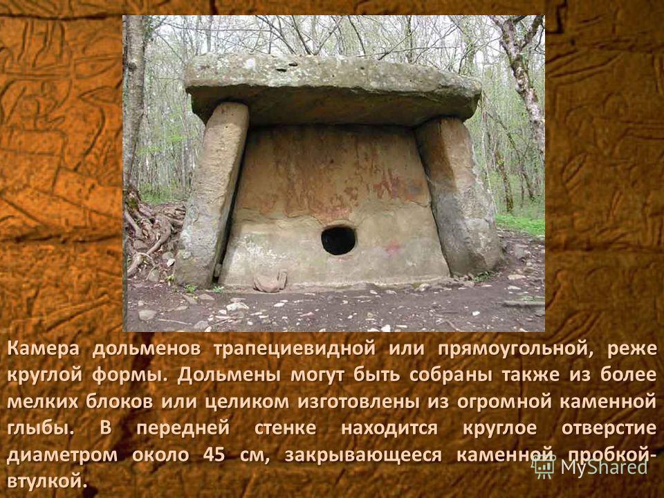 Камера дольменов трапециевидной или прямоугольной, реже круглой формы. Дольмены могут быть собраны также из более мелких блоков или целиком изготовлены из огромной каменной глыбы. В передней стенке находится круглое отверстие диаметром около 45 см, з