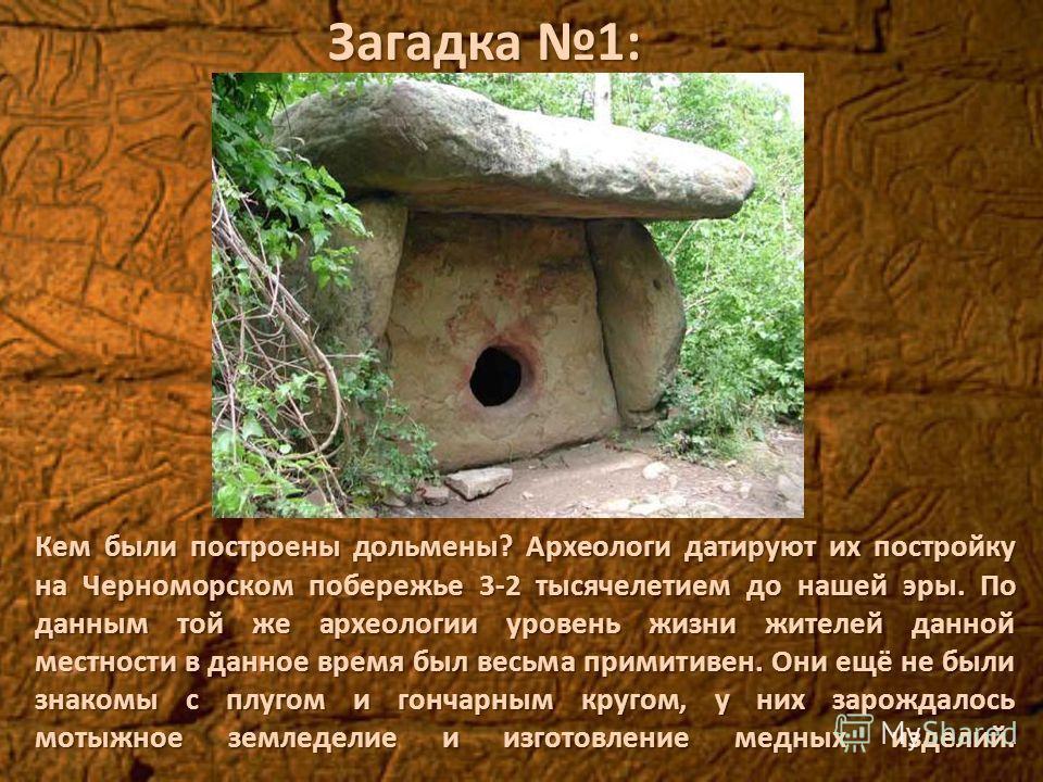 Кем были построены дольмены? Археологи датируют их постройку на Черноморском побережье 3-2 тысячелетием до нашей эры. По данным той же археологии уровень жизни жителей данной местности в данное время был весьма примитивен. Они ещё не были знакомы с п