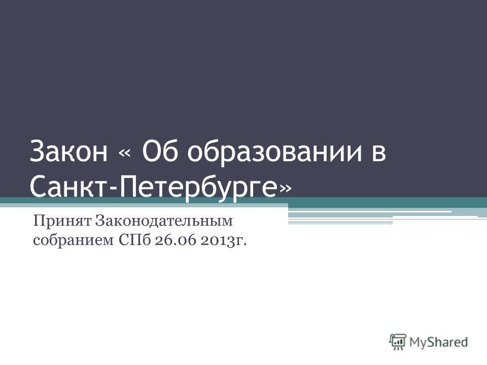 Закон « Об образовании в Санкт-Петербурге» Принят Законодательным собранием СПб 26.06 2013г.