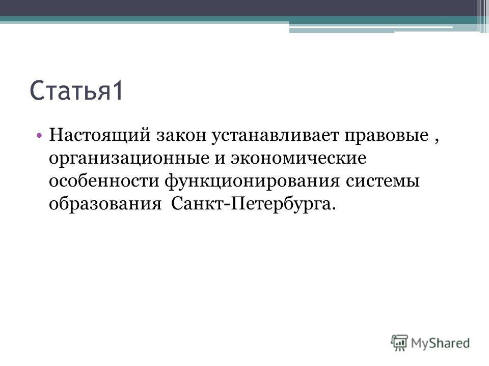 Статья1 Настоящий закон устанавливает правовые, организационные и экономические особенности функционирования системы образования Санкт-Петербурга.