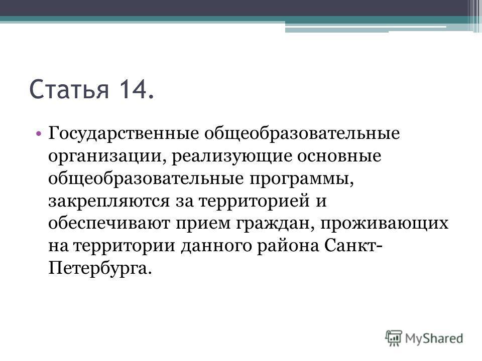 Статья 14. Государственные общеобразовательные организации, реализующие основные общеобразовательные программы, закрепляются за территорией и обеспечивают прием граждан, проживающих на территории данного района Санкт- Петербурга.