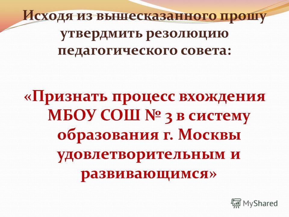 Исходя из вышесказанного прошу утвердмить резолюцию педагогического совета: «Признать процесс вхождения МБОУ СОШ 3 в систему образования г. Москвы удовлетворительным и развивающимся»