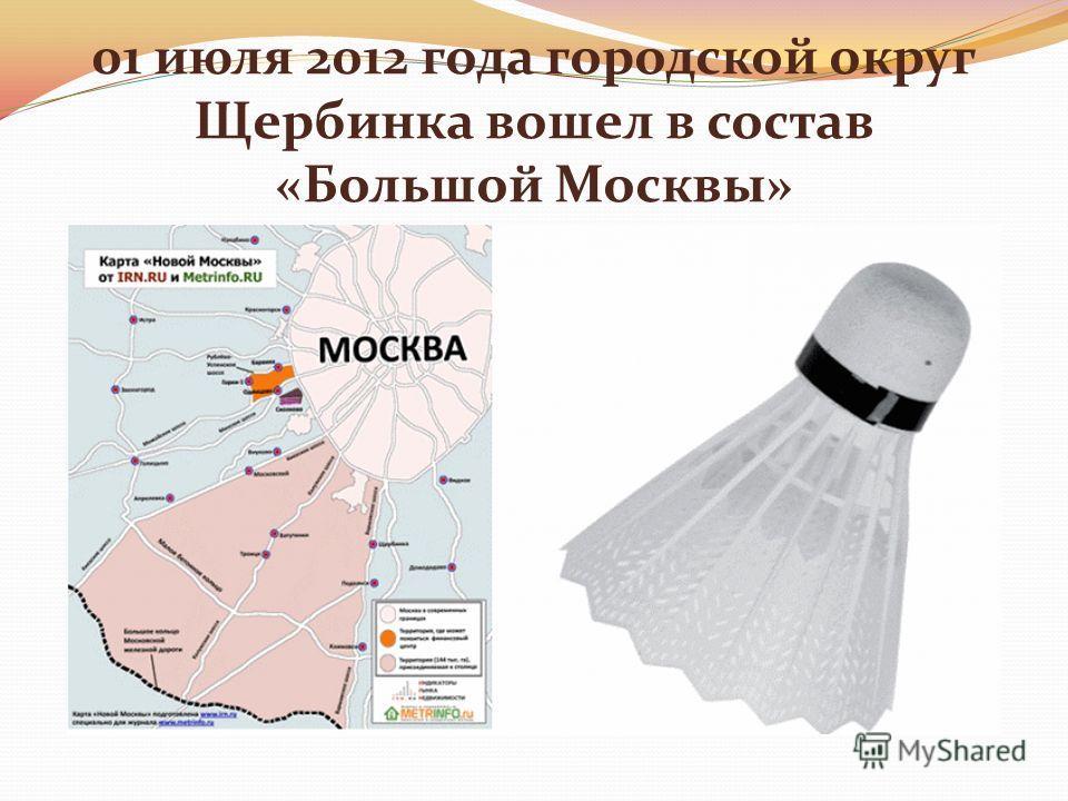 01 июля 2012 года городской округ Щербинка вошел в состав «Большой Москвы»