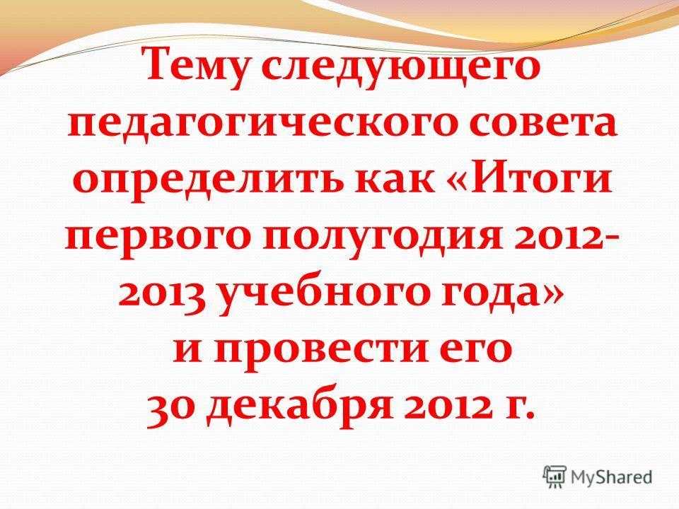 Тему следующего педагогического совета определить как «Итоги первого полугодия 2012- 2013 учебного года» и провести его 30 декабря 2012 г.