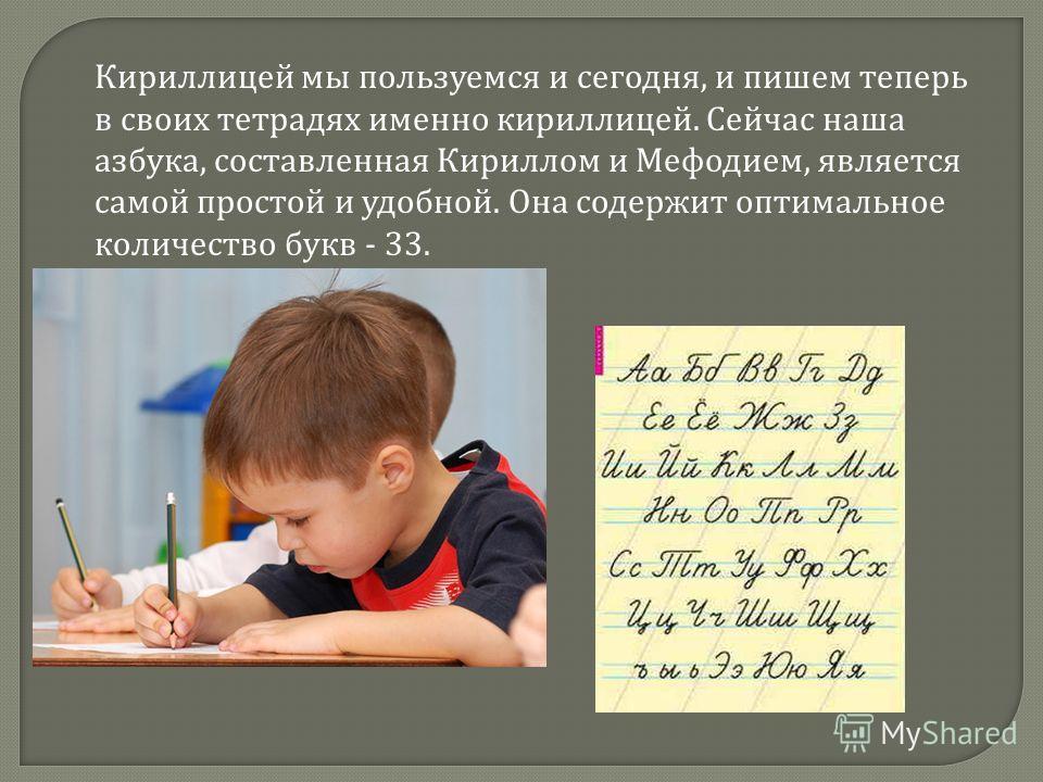 Кириллицей мы пользуемся и сегодня, и пишем теперь в своих тетрадях именно кириллицей. Сейчас наша азбука, составленная Кириллом и Мефодием, является самой простой и удобной. Она содержит оптимальное количество букв - 33.