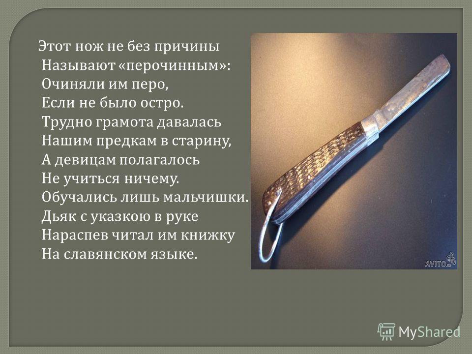 Этот нож не без причины Называют « перочинным »: Очиняли им перо, Если не было остро. Трудно грамота давалась Нашим предкам в старину, А девицам полагалось Не учиться ничему. Обучались лишь мальчишки. Дьяк с указкою в руке Нараспев читал им книжку На