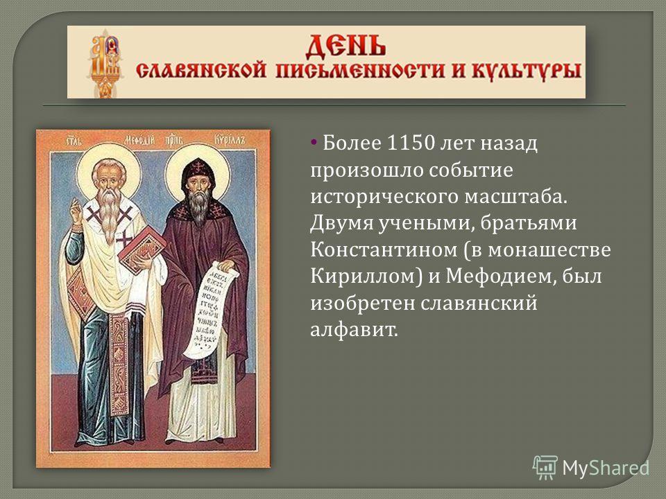 Более 1150 лет назад произошло событие исторического масштаба. Двумя учеными, братьями Константином ( в монашестве Кириллом ) и Мефодием, был изобретен славянский алфавит.