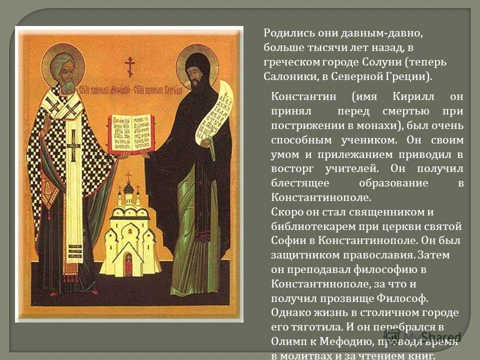 Родились они давным - давно, больше тысячи лет назад, в греческом городе Солуни ( теперь Салоники, в Северной Греции ). Константин ( имя Кирилл он принял перед смертью при пострижении в монахи ), был очень способным учеником. Он своим умом и прилежан