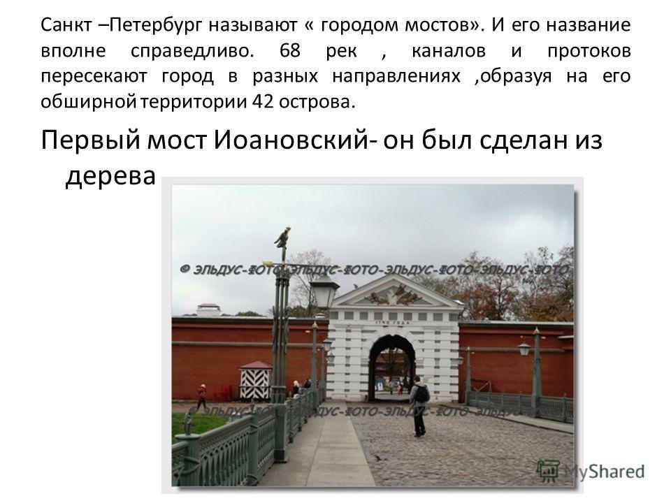 Санкт –Петербург называют « городом мостов». И его название вполне справедливо. 68 рек, каналов и протоков пересекают город в разных направлениях,образуя на его обширной территории 42 острова. Первый мост Иоановский- он был сделан из дерева..