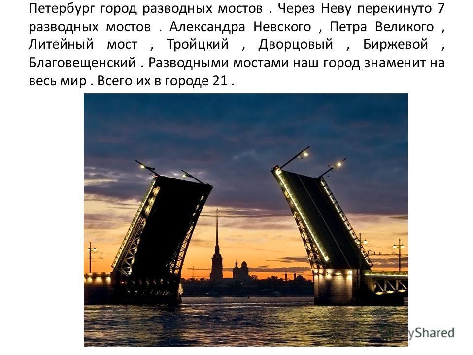 Петербург город разводных мостов. Через Неву перекинуто 7 разводных мостов. Александра Невского, Петра Великого, Литейный мост, Тройцкий, Дворцовый, Биржевой, Благовещенский. Разводными мостами наш город знаменит на весь мир. Всего их в городе 21.