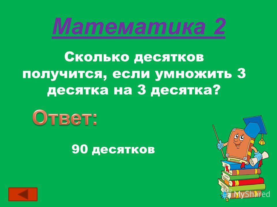 Математика 2 Сколько десятков получится, если умножить 3 десятка на 3 десятка? 90 десятков
