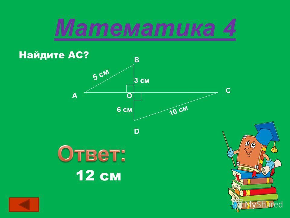 Математика 4 Найдите АС? 12 см А В С D O 5 см 3 см 6 см 10 см