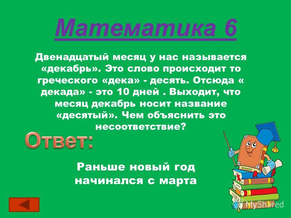 Математика 6 Двенадцатый месяц у нас называется «декабрь». Это слово происходит то греческого «дека» - десять. Отсюда « декада» - это 10 дней. Выходит, что месяц декабрь носит название «десятый». Чем объяснить это несоответствие? Раньше новый год нач