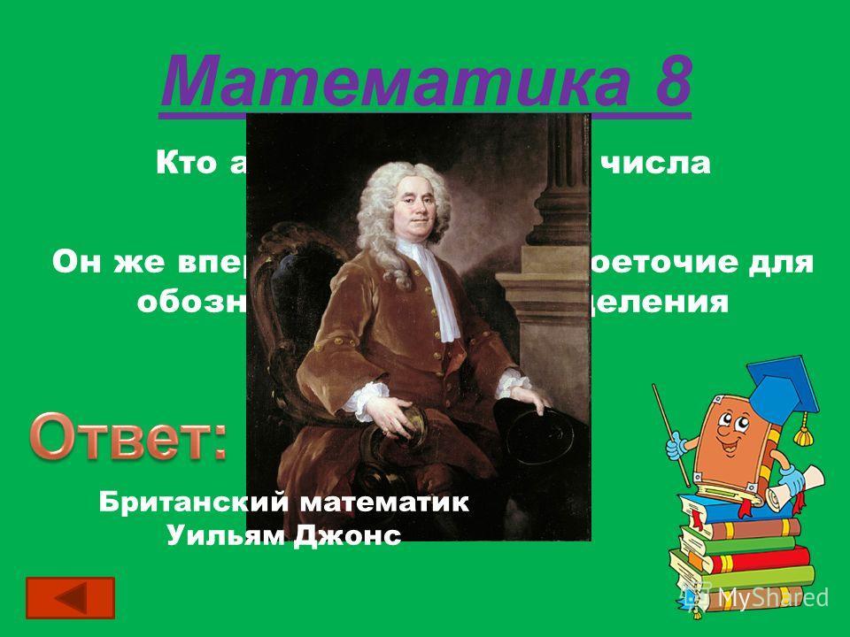 Математика 8 Кто автор обозначения числа =,1415…? Он же впервые применил двоеточие для обозначения действия деления Британский математик Уильям Джонс