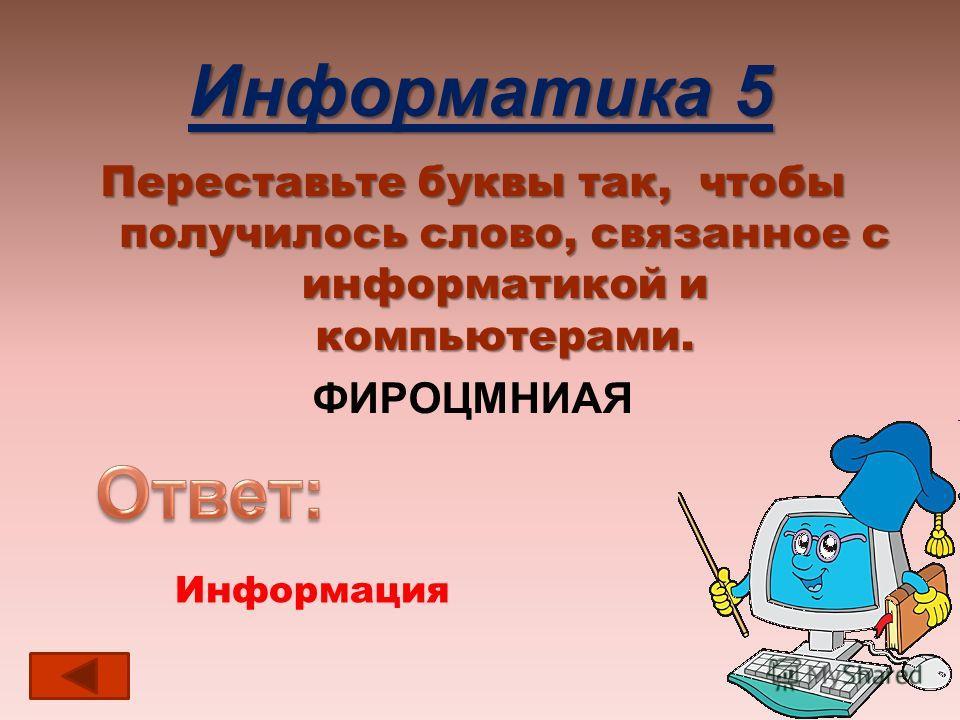 Информатика 5 Переставьте буквы так, чтобы получилось слово, связанное с информатикой и компьютерами. ФИРОЦМНИАЯ Информация