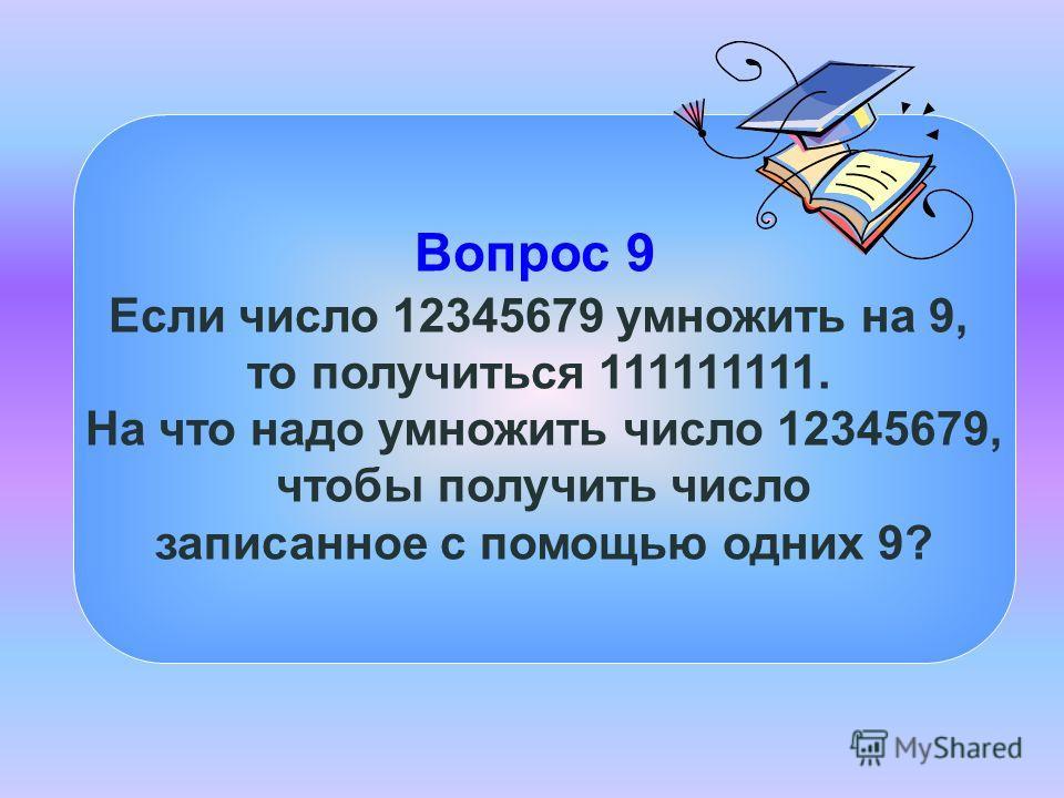 Вопрос 9 Если число 12345679 умножить на 9, то получиться 111111111. На что надо умножить число 12345679, чтобы получить число записанное с помощью одних 9?
