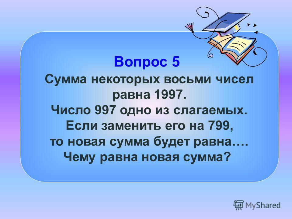 Вопрос 5 Сумма некоторых восьми чисел равна 1997. Число 997 одно из слагаемых. Если заменить его на 799, то новая сумма будет равна…. Чему равна новая сумма?