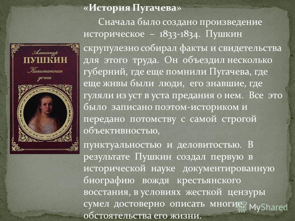 «История Пугачева» Сначала было создано произведение историческое – 1833-1834. Пушкин скрупулезно собирал факты и свидетельства для этого труда. Он объездил несколько губерний, где еще помнили Пугачева, где еще живы были люди, его знавшие, где гуляли