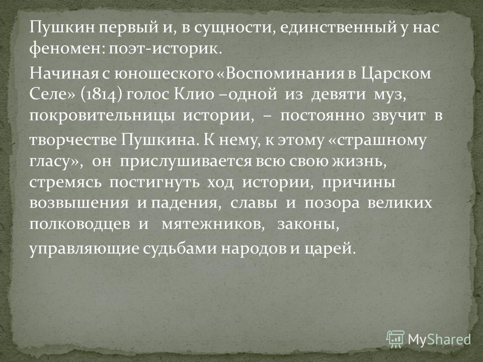 Пушкин первый и, в сущности, единственный у нас феномен: поэт-историк. Начиная с юношеского «Воспоминания в Царском Селе» (1814) голос Клио –одной из девяти муз, покровительницы истории, – постоянно звучит в творчестве Пушкина. К нему, к этому «страш