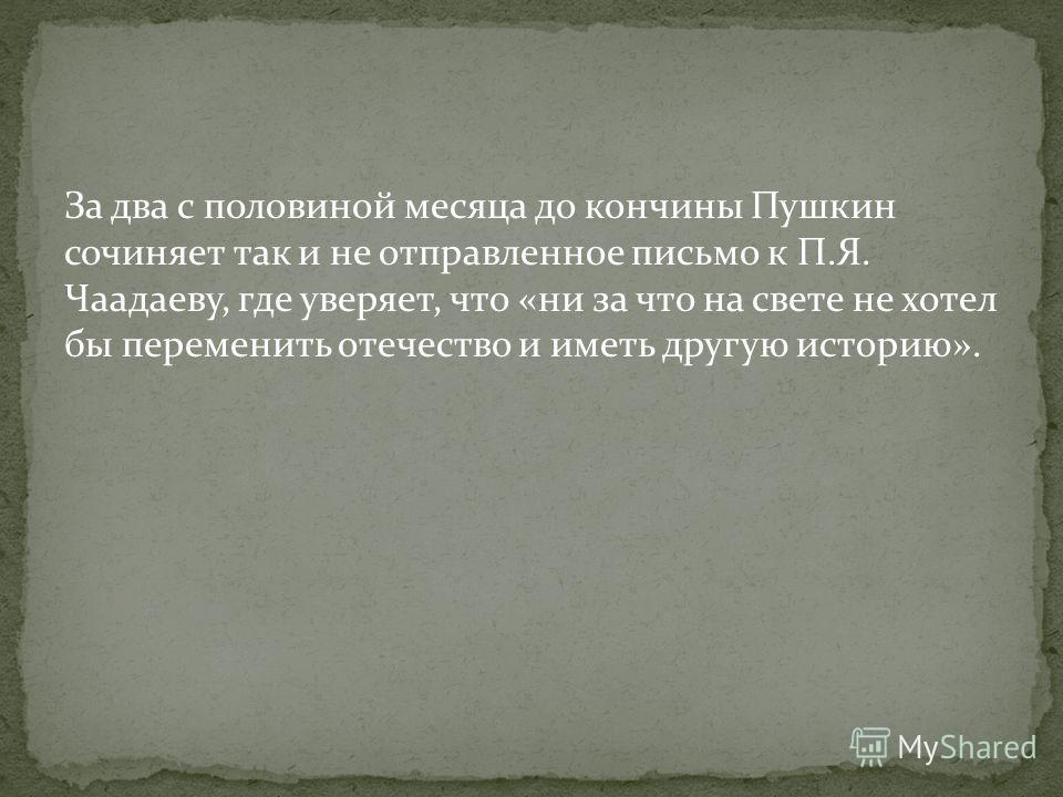 За два с половиной месяца до кончины Пушкин сочиняет так и не отправленное письмо к П.Я. Чаадаеву, где уверяет, что «ни за что на свете не хотел бы переменить отечество и иметь другую историю».