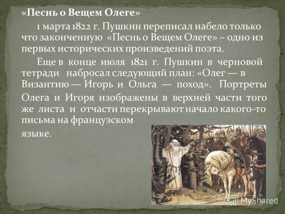 «Песнь о Вещем Олеге» 1 марта 1822 г. Пушкин переписал набело только что законченную «Песнь о Вещем Олеге» – одно из первых исторических произведений поэта. Еще в конце июля 1821 г. Пушкин в черновой тетради набросал следующий план: «Олег в Византию