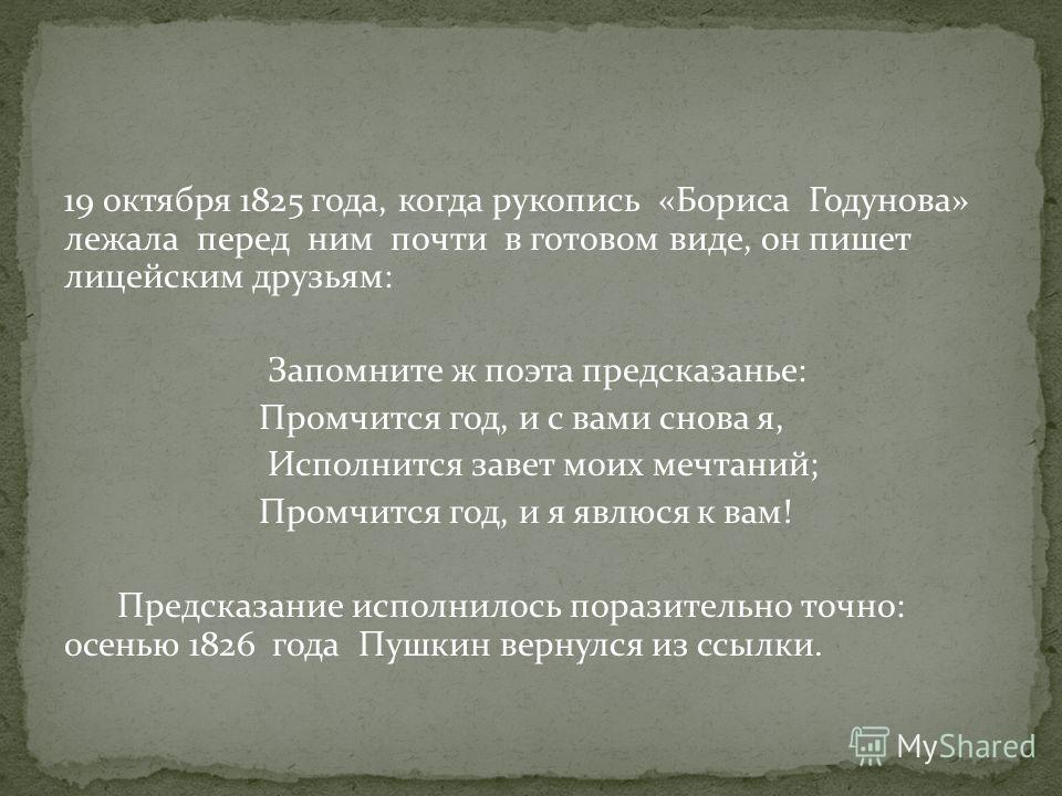 19 октября 1825 года, когда рукопись «Бориса Годунова» лежала перед ним почти в готовом виде, он пишет лицейским друзьям: Запомните ж поэта предсказанье: Промчится год, и с вами снова я, Исполнится завет моих мечтаний; Промчится год, и я явлюся к вам