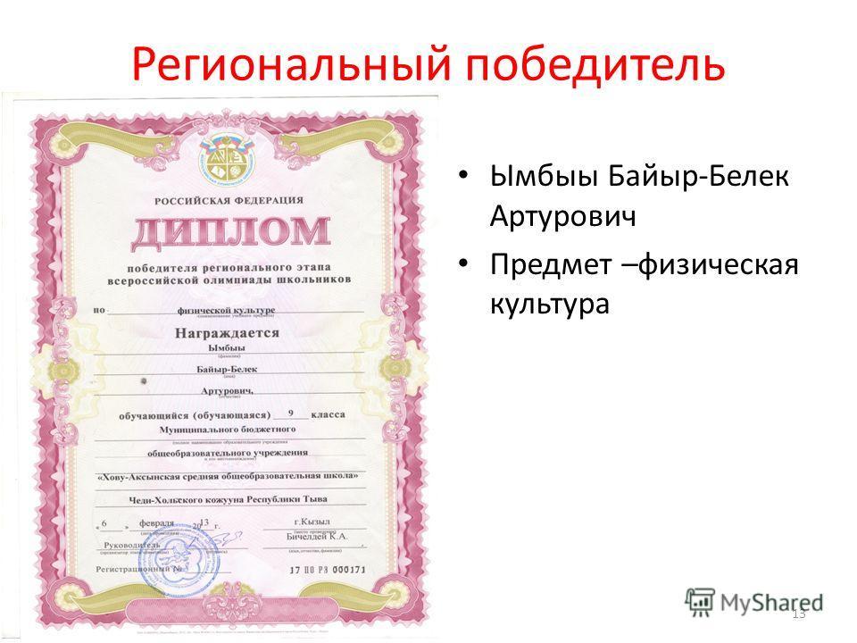 Региональный победитель Ымбыы Байыр-Белек Артурович Предмет –физическая культура 13