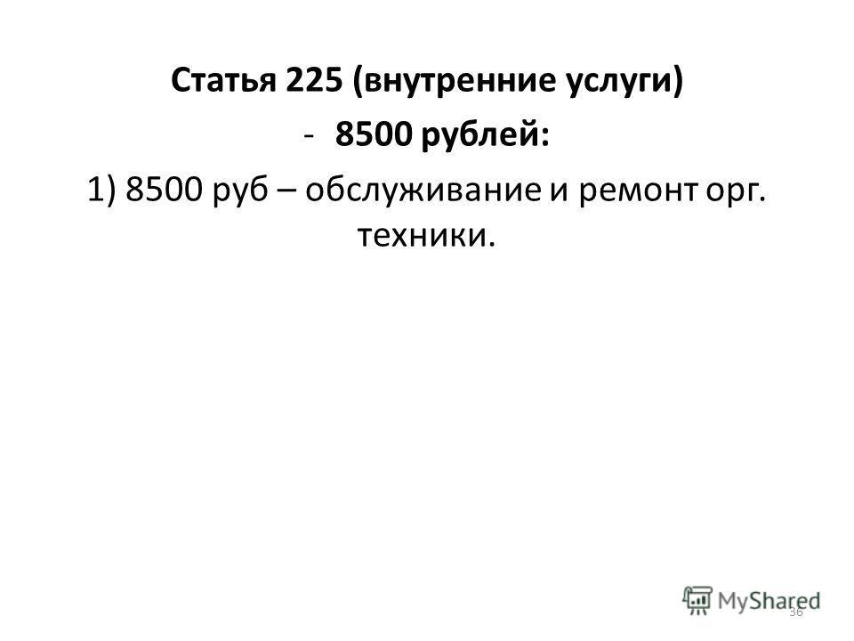 Статья 225 (внутренние услуги) -8500 рублей: 1) 8500 руб – обслуживание и ремонт орг. техники. 36