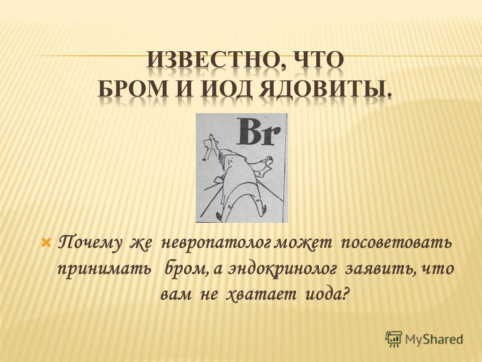 Почему же невропатолог может посоветовать принимать бром, а эндокринолог заявить, что вам не хватает иода?