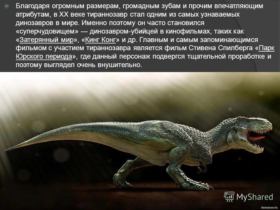 Благодаря огромным размерам, громадным зубам и прочим впечатляющим атрибутам, в XX веке тираннозавр стал одним из самых узнаваемых динозавров в мире. Именно поэтому он часто становился «суперчудовищем» динозавром-убийцей в кинофильмах, таких как «Зат