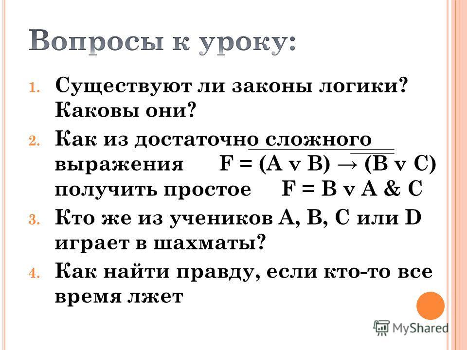 1. Существуют ли законы логики? Каковы они? 2. Как из достаточно сложного выражения F = (A v B) (B v C) получить простое F = B v A & C 3. Кто же из учеников А, В, С или D играет в шахматы? 4. Как найти правду, если кто-то все время лжет