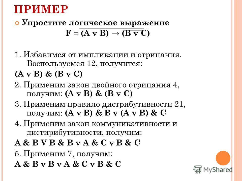 ПРИМЕР Упростите логическое выражение F = (A v B) (B v C) 1. Избавимся от импликации и отрицания. Воспользуемся 12, получится: (А v В) & (B v C) 2. Применим закон двойного отрицания 4, получим: (А v В) & (B v C) 3. Применим правило дистрибутивности 2