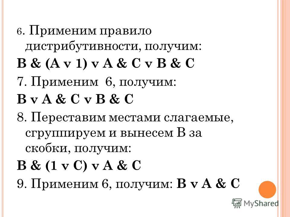 6. Применим правило дистрибутивности, получим: B & (A v 1) v A & C v B & C 7. Применим 6, получим: B v A & C v B & C 8. Переставим местами слагаемые, сгруппируем и вынесем В за скобки, получим: B & (1 v C) v A & C 9. Применим 6, получим: B v A & C