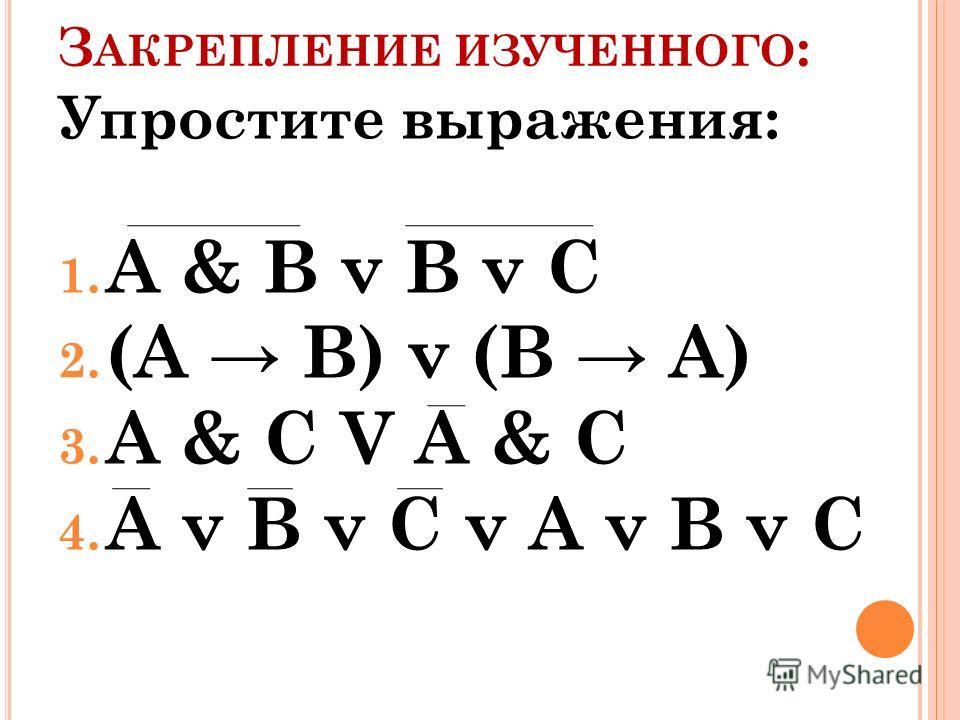 З АКРЕПЛЕНИЕ ИЗУЧЕННОГО : Упростите выражения: 1. A & B v B v C 2. (A B) v (B A) 3. A & C V A & C 4. A v B v C v A v B v C