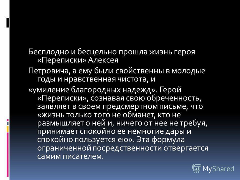 Бесплодно и бесцельно прошла жизнь героя «Переписки» Алексея Петровича, а ему были свойственны в молодые годы и нравственная чистота, и «умиление благородных надежд». Герой «Переписки», сознавая свою обреченность, заявляет в своем предсмертном письме