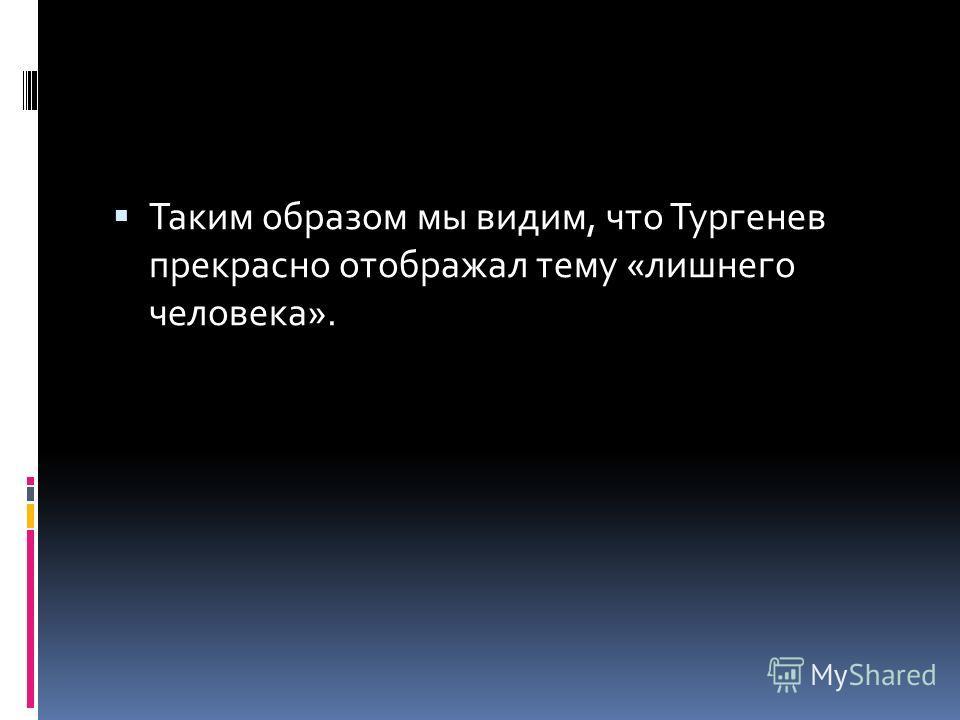 Таким образом мы видим, что Тургенев прекрасно отображал тему «лишнего человека».