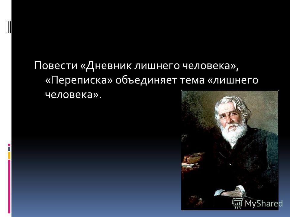 Повести «Дневник лишнего человека», «Переписка» объединяет тема «лишнего человека».