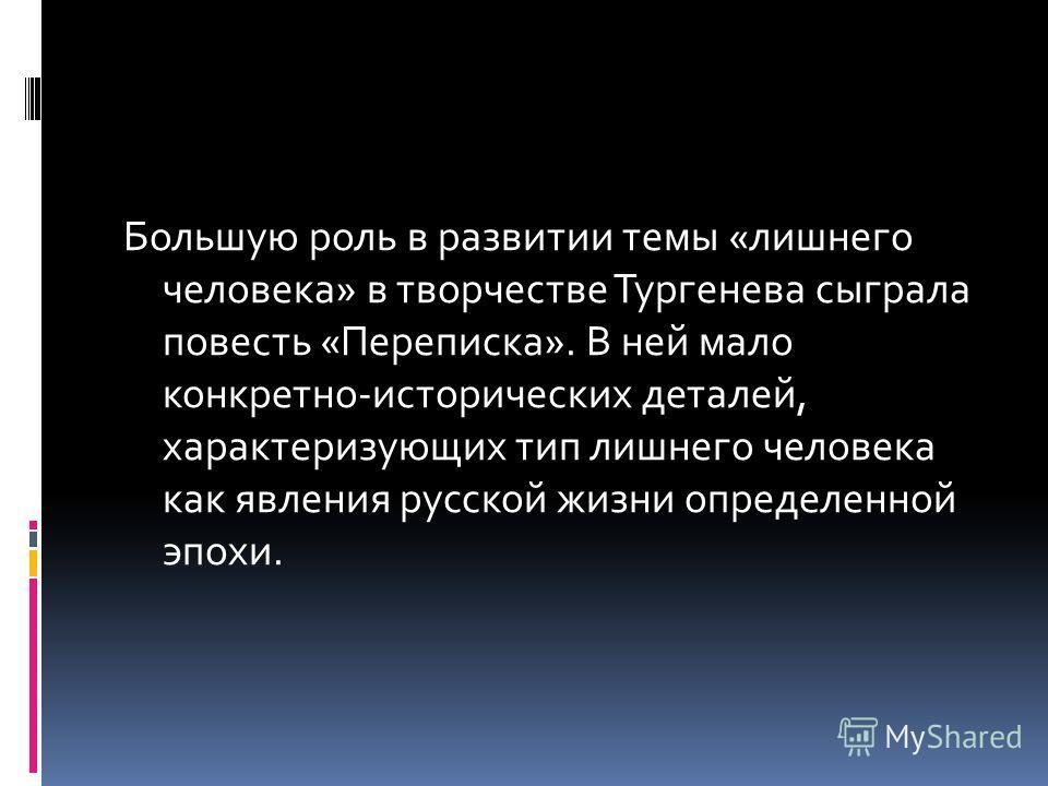 Большую роль в развитии темы «лишнего человека» в творчестве Тургенева сыграла повесть «Переписка». В ней мало конкретно-исторических деталей, характеризующих тип лишнего человека как явления русской жизни определенной эпохи.