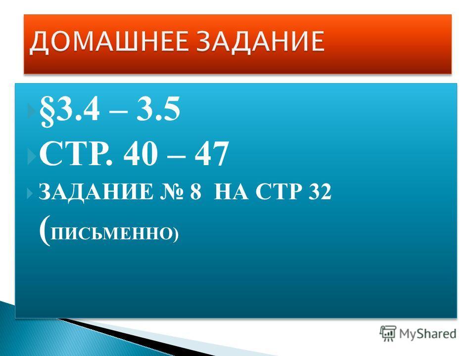 §3.4 – 3.5 СТР. 40 – 47 ЗАДАНИЕ 8 НА СТР 32 ( ПИСЬМЕННО) §3.4 – 3.5 СТР. 40 – 47 ЗАДАНИЕ 8 НА СТР 32 ( ПИСЬМЕННО)