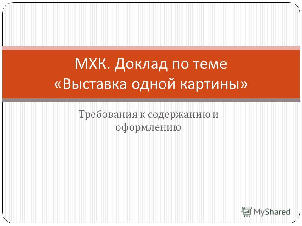 Требования к содержанию и оформлению МХК. Доклад по теме « Выставка одной картины »
