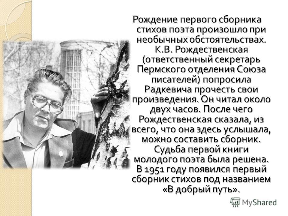Рождение первого сборника стихов поэта произошло при необычных обстоятельствах. К. В. Рождественская ( ответственный секретарь Пермского отделения Союза писателей ) попросила Радкевича прочесть свои произведения. Он читал около двух часов. После чего