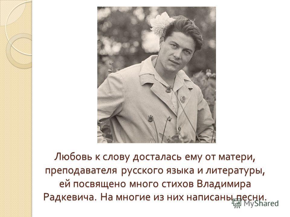 Любовь к слову досталась ему от матери, преподавателя русского языка и литературы, ей посвящено много стихов Владимира Радкевича. На многие из них написаны песни.