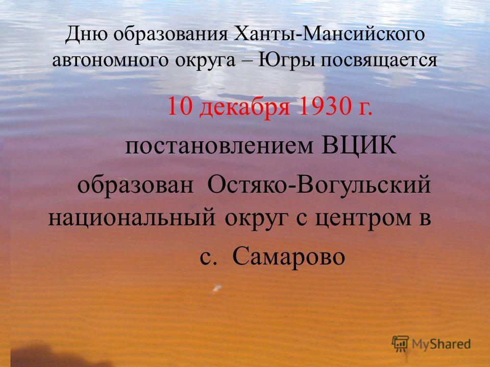 Дню образования Ханты-Мансийского автономного округа – Югры посвящается 10 декабря 1930 г. постановлением ВЦИК образован Остяко-Вогульский национальный округ с центром в с. Самарово