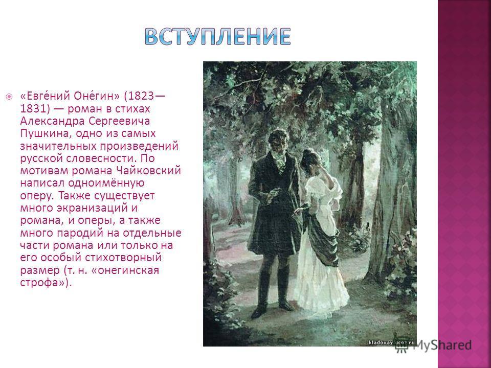 «Евге́ний Оне́гин» (1823 1831) роман в стихах Александра Сергеевича Пушкина, одно из самых значительных произведений русской словесности. По мотивам романа Чайковский написал одноимённую оперу. Также существует много экранизаций и романа, и оперы, а